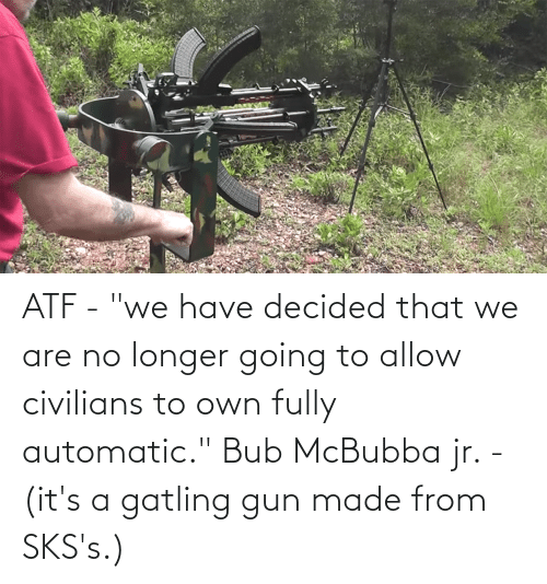 """Civilians: ATF - """"we have decided that we are no longer going to allow civilians to own fully automatic."""" Bub McBubba jr. - (it's a gatling gun made from SKS's.)"""