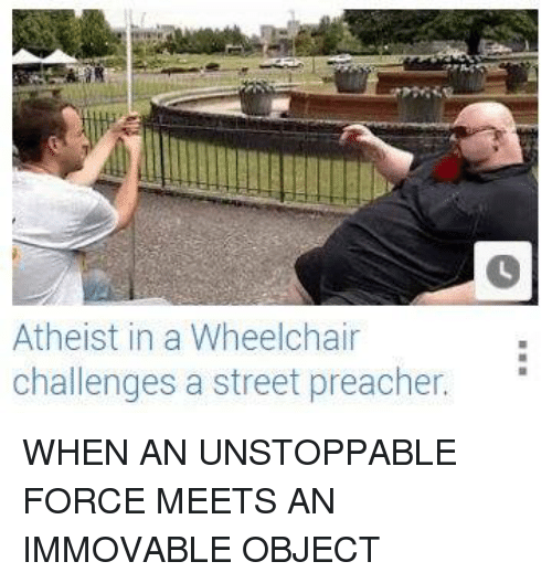 Atheistism: Atheist in a Wheelchair  challenges a street preacher. WHEN AN UNSTOPPABLE FORCE MEETS AN IMMOVABLE OBJECT