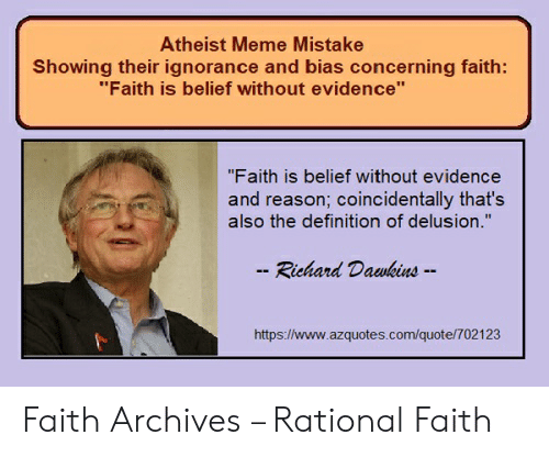 "Faith Meme: Atheist Meme Mistake  Showing their ignorance and bias concerning faith:  ""Faith is belief without evidence""  ""Faith is belief without evidence  and reason; coincidentally that's  also the definition of delusion.""  - Richard Dawkins --  https://www.azquotes.com/quote/702123 Faith Archives – Rational Faith"