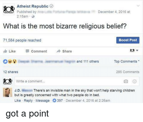 In Bed Like: Atheist Republic  December 4, 2016 at  Published by  2:15am  What is the most bizarre religious belief?  71,584 people reached  Boost Post  Like  Comment Share  and 111 others  Top Comments  12 shares  285 Comments  Write a comment...  J.D  There's an invisible man in the sky that won't help starving children  but is greatly concerned with what two people do in bed.  Like Reply Message O 397 December 4, 2016 at 2:26am got a point