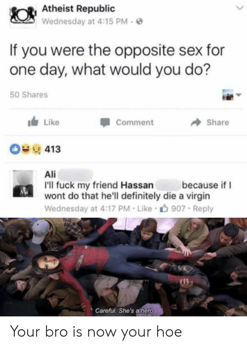 Ali, Definitely, and Hoe: Atheist Republic  Wednesday at 4:15 PM  If you were the opposite sex for  one day, what would you do?  50 Shares  Like  Comment  Share  O413  Ali  I'll fuck my friend Hassan  wont do that he'll definitely die a virgin  because if  Wednesday at 4:17 PM Like  907 Reply  Careful. She's athero Your bro is now your hoe