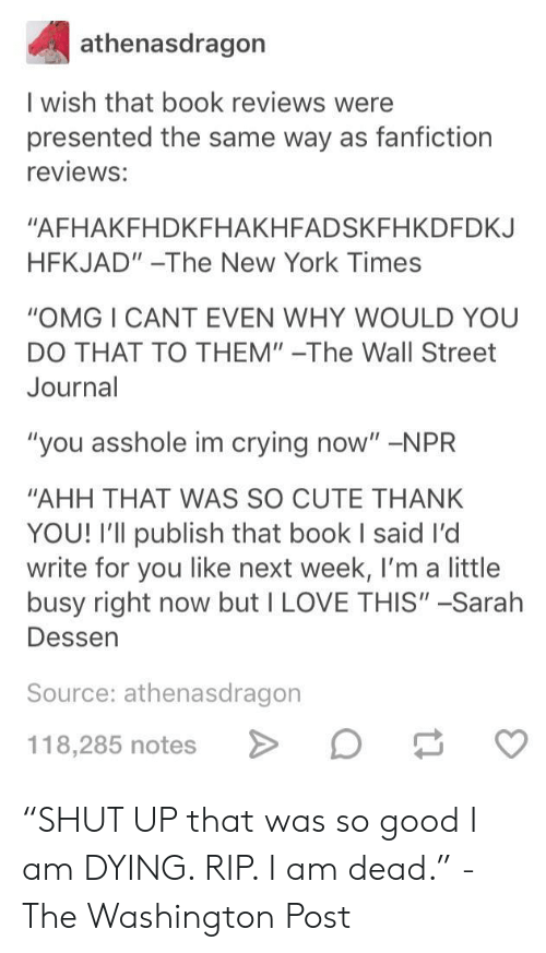 """Crying, Cute, and Fanfiction: athenasdragon  I wish that book reviews were  presented the same way as fanfiction  reviews:  """"AFHAKFHDKFHAKHFADSKFHKDFDKJ  HFKJAD""""-The New York Times  """"OMG I CANT EVEN WHY WOULD YOU  DO THAT TO THEM""""-The Wall Street  Journal  """"you asshole im crying now"""" -NPR  """"AHH THAT WAS SO CUTE THANK  YOU! I'll publish that book I said I'd  write for you like next week, I'm a little  busy right now but I LOVE THIS"""" -Sarah  Dessen  Source: athenasdragon  118,285 notes """"SHUT UP that was so good I am DYING. RIP. I am dead."""" -The Washington Post"""