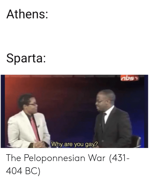 Sparta: Athens:  Sparta:  nbs  Why are you gay? The Peloponnesian War (431-404 BC)