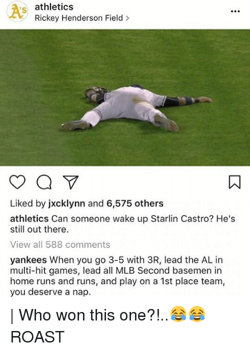 Roastes: athletics  Rickey Henderson Field  Liked by jxcklynn and 6,575 others  athletics Can someone wake up Starlin Castro? He's  still out there  View all 588 comments  yankees When you go 3-5 with 3R, lead the AL in  multi-hit games, lead all MLB Second basemen in  home runs and runs, and play on a 1st place team,  you deserve a nap. | Who won this one?!..😂😂 ROAST