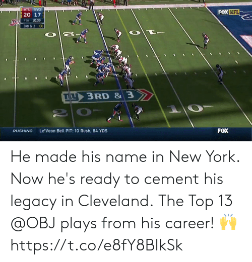 obj: ATL NYG  FOX NFL  4TH 10:09  3RD & 3 :06  IL  3 RD & 3  RUSHING  Le'Veon Bell PIT: 10 Rush, 64 YDS  FOX He made his name in New York.  Now he's ready to cement his legacy in Cleveland.  The Top 13 @OBJ plays from his career! 🙌 https://t.co/e8fY8BIkSk
