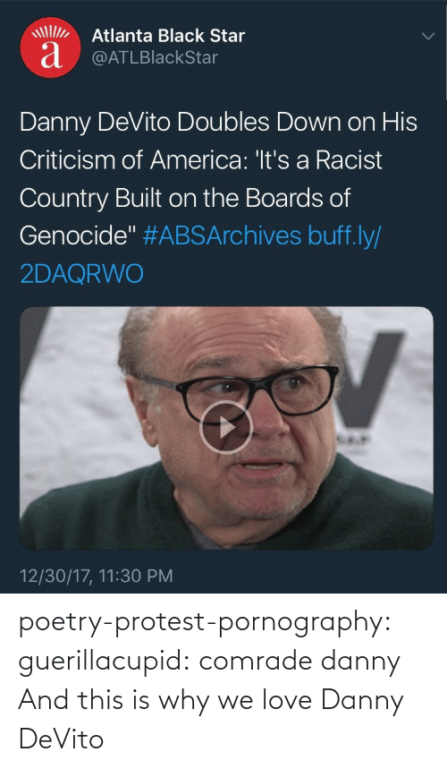 "Danny Devito: Atlanta Black Star  a @ATLBlackStar  Danny DeVito Doubles Down on His  Criticism of America: 'It's a Racist  Country Built on the Boards of  Genocide"" #ABSArchives buff.ly/  2DAQRWO  12/30/17, 11:30 PM poetry-protest-pornography:  guerillacupid: comrade danny  And this is why we love Danny DeVito"