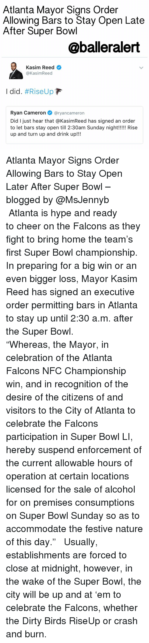 """Super Bowl Li: Atlanta Mayor Signs Order  Allowing Bars to Stay Open Late  After Super Bowl  @balleralert  Kasim Reed  Kasim Reed  I did. #Rise Up  F  Ryan Cameron  @ryan cameron  Did I just hear that aKasimReed has signed an order  to let bars stay open till 2:30am Sunday night!!!!! Rise  up and turn up and drink up!!! Atlanta Mayor Signs Order Allowing Bars to Stay Open Later After Super Bowl – blogged by @MsJennyb ⠀⠀⠀⠀⠀⠀⠀ ⠀⠀⠀⠀⠀⠀⠀ Atlanta is hype and ready to cheer on the Falcons as they fight to bring home the team's first Super Bowl championship. In preparing for a big win or an even bigger loss, Mayor Kasim Reed has signed an executive order permitting bars in Atlanta to stay up until 2:30 a.m. after the Super Bowl. ⠀⠀⠀⠀⠀⠀⠀ ⠀⠀⠀⠀⠀⠀⠀ """"Whereas, the Mayor, in celebration of the Atlanta Falcons NFC Championship win, and in recognition of the desire of the citizens of and visitors to the City of Atlanta to celebrate the Falcons participation in Super Bowl LI, hereby suspend enforcement of the current allowable hours of operation at certain locations licensed for the sale of alcohol for on premises consumptions on Super Bowl Sunday so as to accommodate the festive nature of this day."""" ⠀⠀⠀⠀⠀⠀⠀ ⠀⠀⠀⠀⠀⠀⠀ Usually, establishments are forced to close at midnight, however, in the wake of the Super Bowl, the city will be up and at 'em to celebrate the Falcons, whether the Dirty Birds RiseUp or crash and burn."""