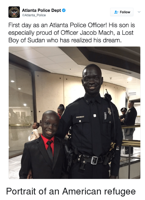 Police, Lost, and American: Atlanta Police Dept  @Atlanta Police  Follow  First day as an Atlanta Police Officer! His son is  especially proud of Officer Jacob Mach, a Lost  Boy of Sudan who has realized his dream. Portrait of an American refugee