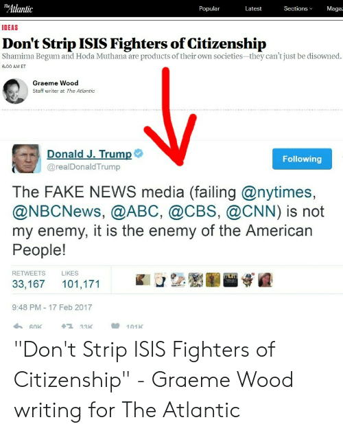 "Abc, cnn.com, and Fake: Atlantic  Maga  Popular  Latest  Sections  IDEAS  Don't Strip ISIS Fighters of Citizenship  Shamima Begum and Hoda Muthana are products of their own societies-they can't just be disowned.  6:00 AM ET  Graeme Wood  Staff writer at The Atlantic  Donald J. Trump  @realDonaldTrump  Following  The FAKE NEWS media (failing @nytimes,  @NBCNews, @ABC, @CBS, @CNN) is not  my enemy, it is the enemy of the American  People!  RETWEETS  LIKES  33,167 101,171  9:48 PM-17 Feb 2017  33K  101K ""Don't Strip ISIS Fighters of Citizenship"" - Graeme Wood writing for The Atlantic"