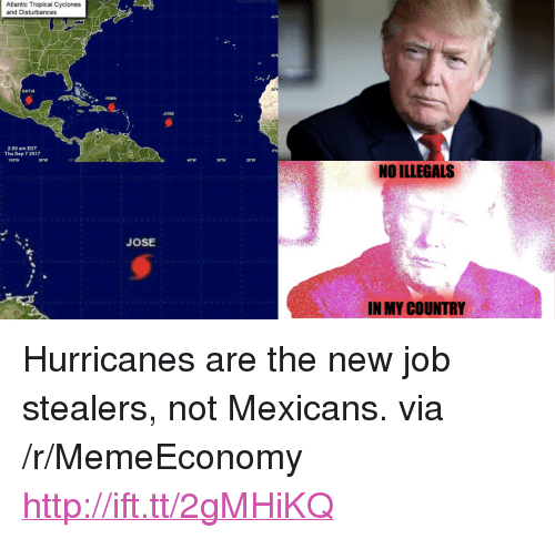 """katia: Atlantic Tropical Cyclones  and Disturbances  45  KATIA  IRMA  JOSE  2:00 am EDT  Thu Sep 7 2017  5'N  100W  90W  30""""W  20W  NO ILLEGALS  JOSE  IN MY COUNTRY <p>Hurricanes are the new job stealers, not Mexicans. via /r/MemeEconomy <a href=""""http://ift.tt/2gMHiKQ"""">http://ift.tt/2gMHiKQ</a></p>"""