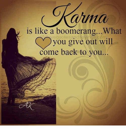 atma: atma  is like a boomerang... What  lequotesa. dsaying you give out will  come back to you...