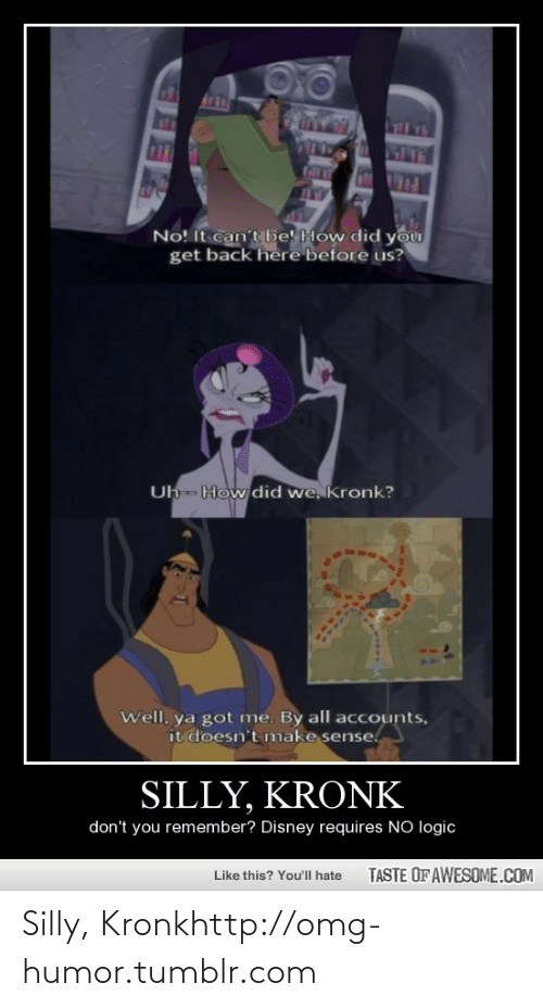 It Doesnt Make Sense: ats  COT  MIT  No! It can't be! How did  you  get back here before us?  Uh- How did we, Kronk?  Well, ya got me. By all accounts,  it doesn't make sense.  SILLY, KRONK  don't you remember? Disney requires NO logic  TASTE OF AWESOME.COM  Like this? You'll hate Silly, Kronkhttp://omg-humor.tumblr.com