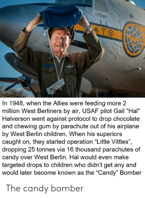 "allies: ATS  www.w  HERSHEYS  In 1948, when the Allies were feeding more 2  million West Berliners by air, USAF pilot Gail ""Hal""  Halverson went against protocol to drop chocolate  and chewing gum by parachute out of his airplane  by West Berlin children. When his superiors  caught on, they started operation ""Little Vittles"",  dropping 25 tonnes via 16 thousand parachutes of  candy over West Berlin. Hal would even make  targeted drops to children who didn't get any and  would later become known as the ""Candy"" Bomber The candy bomber"