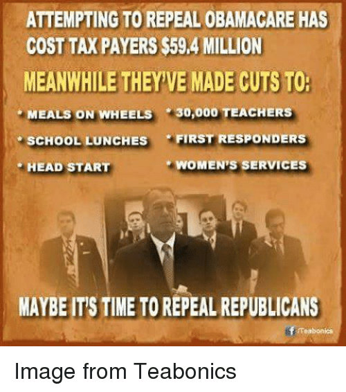head start: ATTEMPTING TO REPEAL 0BAMACARE HAS  COST TAXPAYERS $59,4 MILLION  MEANWHILE THEYVE MADE CUTS TO.  MEALS ON WHEELS  30,000 TEACHERS  SCHOOL LUNCHES  FIRST RESPONDERS  WOMEN S SERVICES  HEAD START  MAYBEITSTIMEETOREPEALREPUBLICANS  Teabonics Image from Teabonics