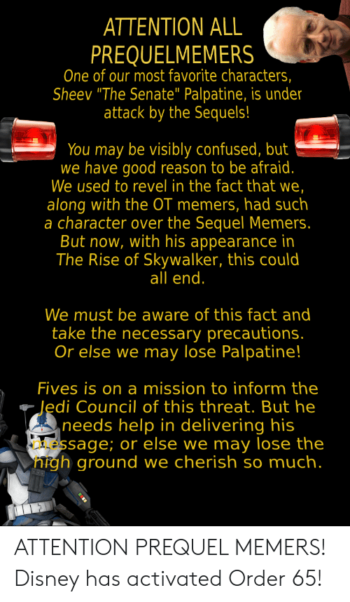 "The Necessary: ATTENTION ALL  PREQUELMEMERS  One of our most favorite characters,  Sheev ""The Senate"" Palpatine, is under  attack by the Sequels!  You may be visibly confused, but  we have good reason to be afraid.  We used to revel in the fact that we,  along with the OT memers, had such  a character over the Sequel Memers.  But now, with his appearance in  The Rise of Skywalker, this could  all end.  We must be aware of this fact and  take the necessary precautions.  Or else we may lose Palpatine!  Fives is on a mission to inform the  Jedi Council of this threat. But he  needs help in delivering his  essage; or else we may lose the  nigh ground we cherish so much. ATTENTION PREQUEL MEMERS! Disney has activated Order 65!"