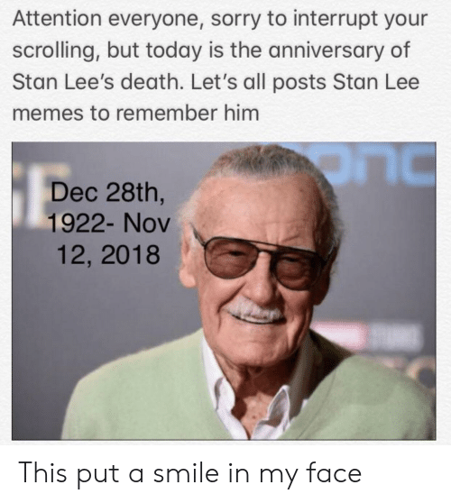 lee: Attention everyone, sorry to interrupt your  scrolling, but today is the anniversary of  Stan Lee's death. Let's all posts Stan Lee  memes to remember him  Dec 28th,  1922- Nov  LIC  12, 2018 This put a smile in my face