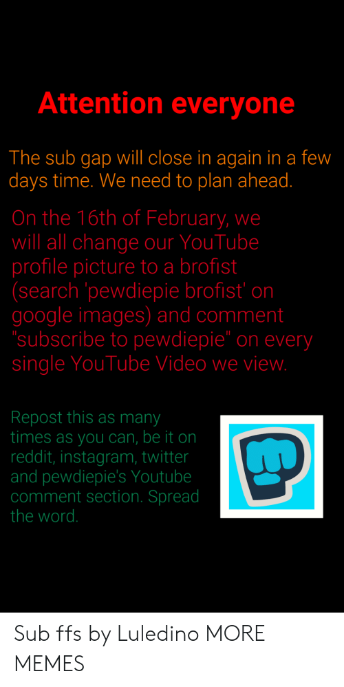 "Dank, Google, and Instagram: Attention everyone  The sub gap will close in again in a few  days time. We need to plan ahead.  On the 16th of February, we  will all change our YouTube  profile picture to a brofist  (search pewdiepie brofist' on  google images) and comment  subscribe to pewdiepie"" on every  single YouTube Video we vievw  Repost this as many  times as you can, be it on  reddit, instagram, twitter  and pewdiepie's Youtube  comment section. Spread  the word. Sub ffs by Luledino MORE MEMES"