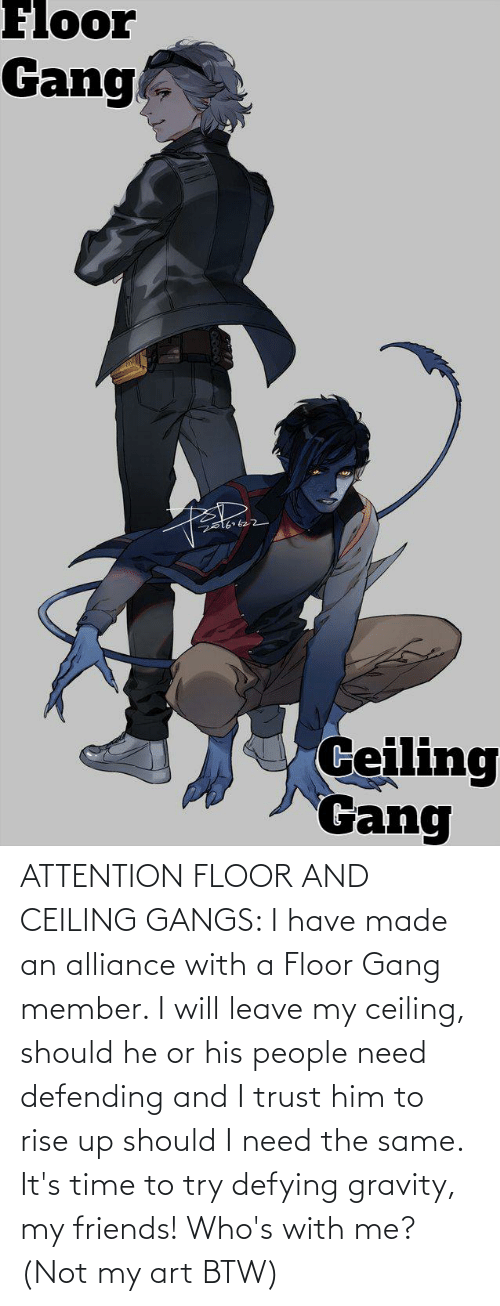 My Art: ATTENTION FLOOR AND CEILING GANGS: I have made an alliance with a Floor Gang member. I will leave my ceiling, should he or his people need defending and I trust him to rise up should I need the same. It's time to try defying gravity, my friends! Who's with me? (Not my art BTW)
