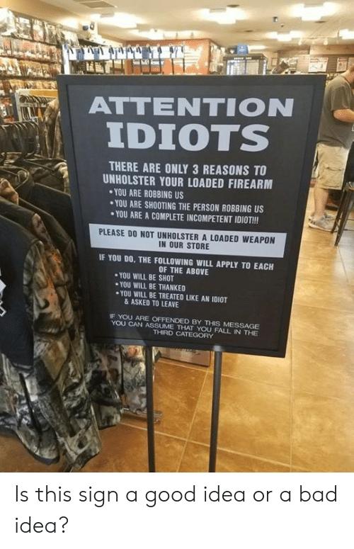 Bad, Fall, and Memes: ATTENTION  IDIOTS  , i  THERE ARE ONLY 3 REASONS TO  UNHOLSTER YOUR LOADED FIREARM  YOU ARE ROBBING US  YOU ARE SHOOTING THE PERSON ROBBING US  YOU ARE A COMPLETE INCOMPETENT IDIOT!!!  PLEASE DO NOT UNHOLSTER A LOADED WEAPON  IN OUR STORE  IF YOU DO, THE FOLLOWING WILL APPLY TO EACH  OF THE ABOVE  YOU WILL BE SHOT  YOU WILL BE THANKED  ·YOU WILL BE TREATED LIKE AN IDIOT  & ASKED TO LEAVE  IF YOU ARE OFFENDED BY THIS MESSAGE  YOU CAN ASSUME THAT YOU FALL IN THE  THIRD CATEGORY Is this sign a good idea or a bad idea?