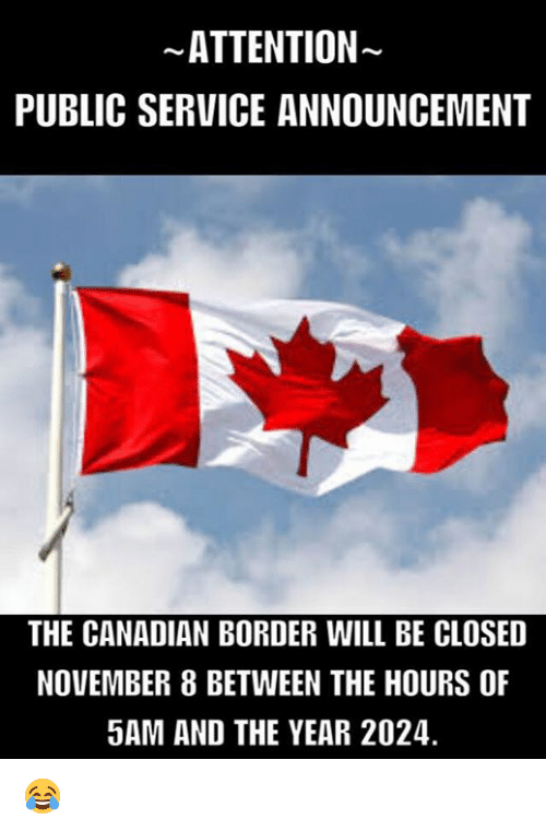 Attentation: ATTENTION  PUBLIC SERVICE ANNOUNCEMENT  THE CANADIAN BORDER WILL BE CLOSED  NOVEMBER 8 BETWEEN THE HOURS OF  5AM AND THE YEAR 2024. 😂