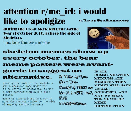 Skeleton Memes: attention r/me_irl: i would  like to apoligize  u/LazySeaAnemone  during the Great Skeleton Bear Meme  War of October 2016, i chose the side of  Skeleton.  i now know that was a mistake  skeleton memes show up  every october. the bear  meme posters were avant-  garde to suggest an  IF ALL  COMMUNICATION  THis Makes  Me a Meo-  BooMeR, THEN so uS ALL  Be iT. i NLY ask GODSPEED, AND  FOR  FORGIVENCSS  alternative.  MEDIUMS ARE  MEMETIC, THEN  chosing the side of the skeletons  was a decision made under the  MEMES WILL SAVE  false safety of nostalgia; to use  a mere aestheticism over a more  radical  MAY WE SIEZE  usage of meme culture as a way to  move the overton window to the side  of empathy and inclusivness  ΤHE ΜΕANS OF  MEME  DISTRIBUTION me irl