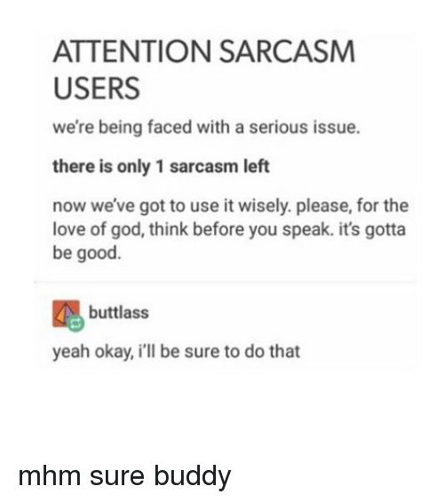 God, Love, and Memes: ATTENTION SARCASM  USERS  we're being faced with a serious issue.  there is only 1 sarcasm left  now we've got to use it wisely. please, for the  love of god, think before you speak. it's gotta  be good.  buttlass  yeah okay, i'll be sure to do that mhm sure buddy