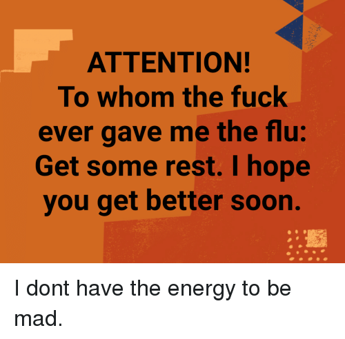 flu: ATTENTION!  To whom the fuck  ever gave me the flu:  Get some rest. I hope  you get better soon. I dont have the energy to be mad.
