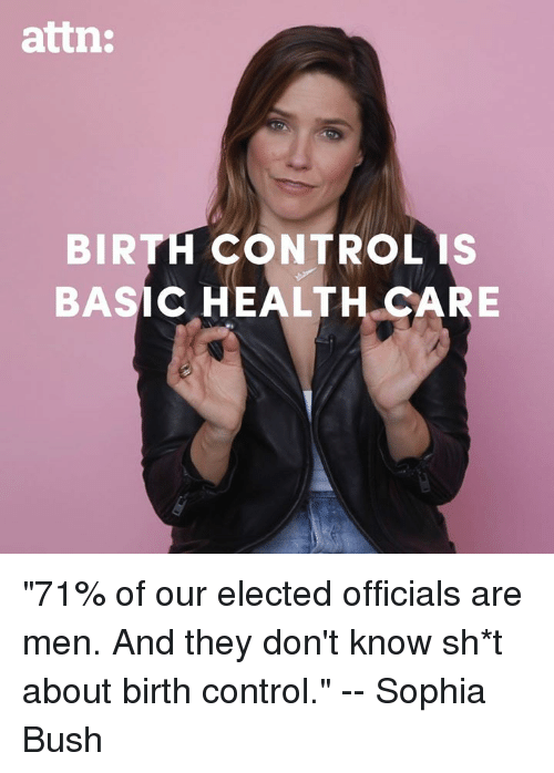"""Memes, Control, and Birth Control: attn:  BIRTH CONTROL IS  BASIC HEALTH CARE """"71% of our elected officials are men. And they don't know sh*t about birth control."""" -- Sophia Bush"""
