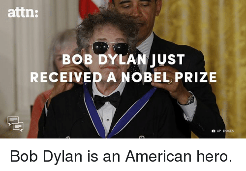 Bob Dylan: attn:  BOB DYLAN JUST  RECEIVED A NOBEL PRIZE  AP IMAGES Bob Dylan is an American hero.