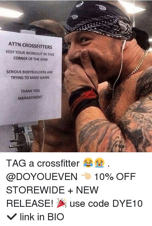 New Release: ATTN CROSSFITTERS  KEEP YOUR WORKOUT IN THIS  CORNER OF THE GYM  SERIOUS BODYBUILDERS ARE  TRYING TO MAKE GAINS  THANK YOoU  MANAGEMENT TAG a crossfitter 😂😭 . @DOYOUEVEN 👈🏼 10% OFF STOREWIDE + NEW RELEASE! 🎉 use code DYE10 ✔️ link in BIO