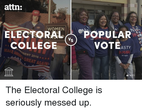 asti: attn:  ELECTORAL OPULAR  Vs  COLLEGE  VOTE  ASTY  MAKE AGREAT AGAIN The Electoral College is seriously messed up.