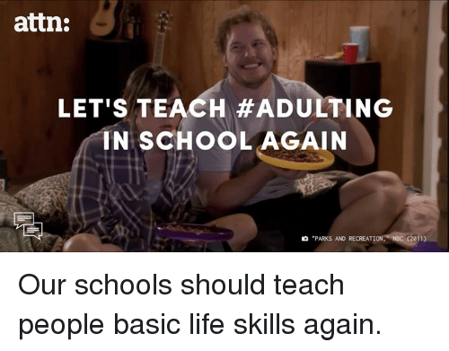 """park and recreation: attn:  LET'S TEACH #ADULT ING  IN SCHOOL AGAIN  """"PARKS AND RECREATION.  2011) Our schools should teach people basic life skills again."""
