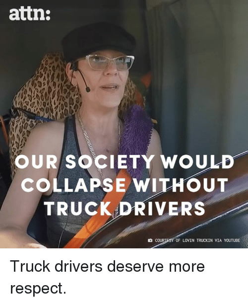 attn: attn:  OUR SOCIETY WOULD-  COLLAPSE WITHOUT  TRUCK DRIVERS  COUR  OF LOVIN TRUCKIN VIA YOUTUBE Truck drivers deserve more respect.