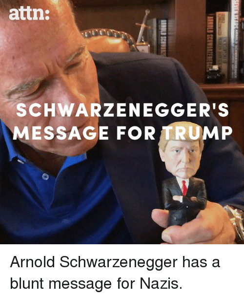 Arnold Schwarzenegger: attn:  SCHWARZENEGGER'S  MESSAGE FOR TRUMP Arnold Schwarzenegger has a blunt message for Nazis.