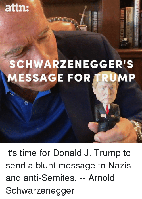 Arnold Schwarzenegger: attn:  SCHWARZENEGGER'S  MESSAGE FOR TRUMP It's time for Donald J. Trump to send a blunt message to Nazis and anti-Semites. -- Arnold Schwarzenegger