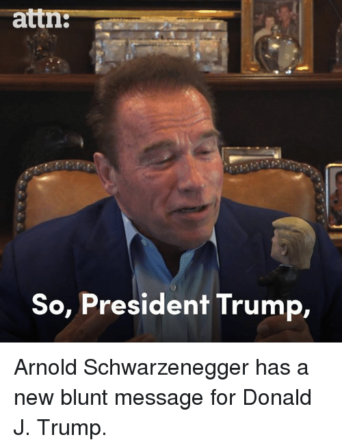 Arnold Schwarzenegger: attn:--  So, President Trump, Arnold Schwarzenegger has a new blunt message for Donald J. Trump.