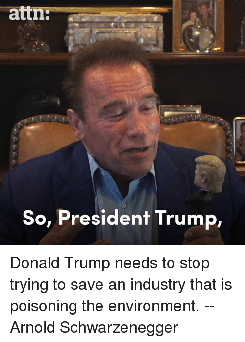 Arnold Schwarzenegger: attn:--  So, President Trump, Donald Trump needs to stop trying to save an industry that is poisoning the environment. -- Arnold Schwarzenegger