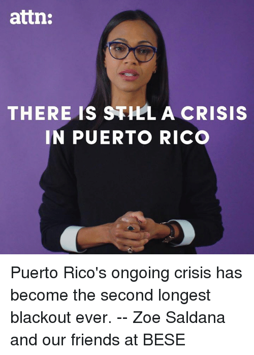 Puerto Rico: attn:  THERE IS STHLA CRISIS  IN PUERTO RICO Puerto Rico's ongoing crisis has become the second longest blackout ever. -- Zoe Saldana and our friends at BESE