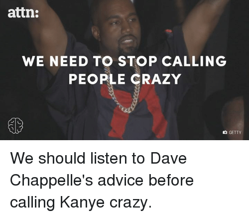Dave Chappelle: attn:  WE NEED TO STOP CALLING  PEOPLE CRAZY  GETTY We should listen to Dave Chappelle's advice before calling Kanye crazy.