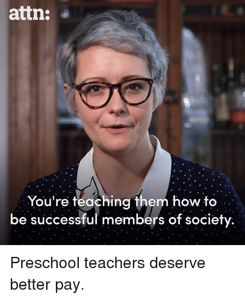 Be Successful: attn:  You're teaching them how to  be successful members of society Preschool teachers deserve better pay.