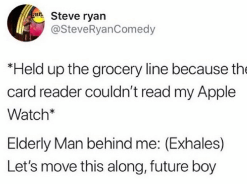 Apple, Apple Watch, and Future: au Steve ryan  @SteveRyanComedy  *Held up the grocery line because the  card reader couldn't read my Apple  Watch*  Elderly Man behind me: (Exhales)  Let's move this along, future boy