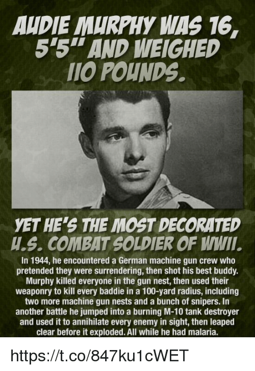 Anaconda, Best, and Nest: AUDIE MURPHY WAS 16,  5'5''AND WEIGHED  POUNDS.  YET HE'S THE MOST DECORATED  H.S. COMBAT SOLDIER OF WMIII  In 1944, he encountered a German machine gun crew who  pretended they were surrendering, then shot his best buddy.  Murphy killed everyone in the gun nest, then used their  weaponry to kill every baddie in a 100-yard radius, including  two more machine gun nests and a bunch of snipers. In  another battle he jumped into a burning M-10 tank destroyer  and used it to annihilate every enemy in sight, then leaped  clear before it exploded. All while he had malaria. https://t.co/847ku1cWET