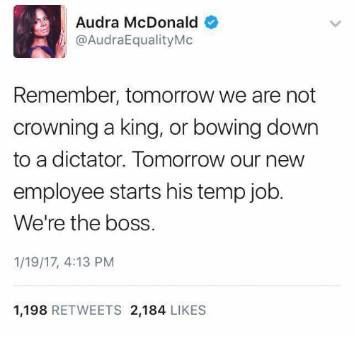 Dictater: Audra McDonald  @AudraEqualityMc  Remember, tomorrow we are not  crowning a king, or bowing down  to a dictator. Tomorrow our new  employee starts his temp job  We're the boss.  1/19/17, 4:13 PM  1.198  RETWEETS 2.184  LIKES