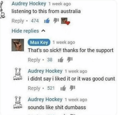 Sounds Like: Audrey Hockey 1 week ago  listening to this from australia  Reply 474 M  Hide replies ^  Max Key 1 week ago  That's so sick! thanks for the support  1  Reply 38  Audrey Hockey 1 week ago  sua  i didnt say i liked it or it was good cunt  Reply · 521 ı  U Audrey Hockey 1 week ago  Sa sounds like shit dumbass
