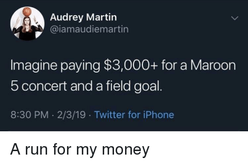 Maroon 5: Audrey Martin  @iamaudiemartin  Imagine paying $3,000+ for a Maroon  5 concert and a field goal  8:30 PM. 2/3/19 Twitter for iPhone A run for my money