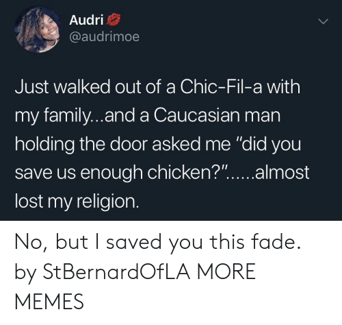 "My Religion: Audri  @audrimoe  Just walked out of a Chic-Fil-a with  my family...and a Caucasian man  holding the door asked me ""did you  save us enough chicken?""...almost  lost my religion. No, but I saved you this fade. by StBernardOfLA MORE MEMES"