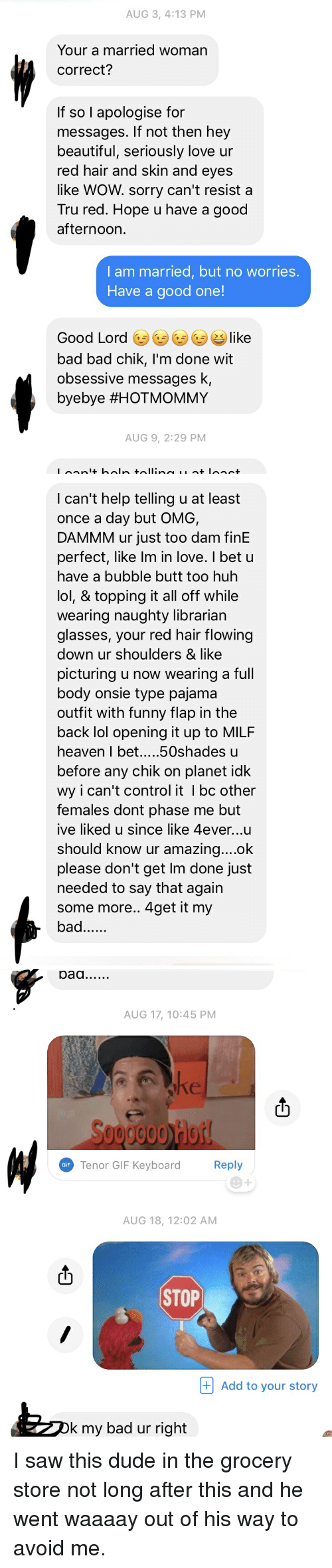 Creepy PMS: AUG 3, 4:13 PM  Your a married woman  correct?  If so l apologise for  messages. If not then hey  beautiful, seriously love ur  red hair and skin and eyes  like WOW. sorry can't resist a  Tru red. Hope u have a good  afternoon.  I am married, but no worries.  Have a good one!  Good Lord ㊧㊧GD like  bad bad chik, I'm done wit  obsessive messages k,  byebye #HOTMOMMY  AUG 9, 2:29 PM   I can't help telling u at least  once a day but OMG,  DAMMM ur just too dam finE  perfect, like Im in love. I bet u  have a bubble butt too huh  lol, & topping it all off while  wearing naughty librarian  glasses, your red hair flowing  down ur shoulders & like  picturing u now wearing a full  body onsie type pajama  outfit with funny flap in the  back lol opening it up to MILF  before any chik on planet idk  wy i can't control it I bc other  Temales dont phase me but  ive liked u since like 4ever...u  should know ur amazina....ok  please don't get lm done just  needed to say that agairn  some more.. 4get it my  bad   AUG 17, 10:45 PM  ct  0000 Hot  Tenor GIF Kevboard  Reply  GiF  AUG 18, 12:02 AM  STOP  + Add to your story  k my bad ur right I saw this dude in the grocery store not long after this and he went waaaay out of his way to avoid me.