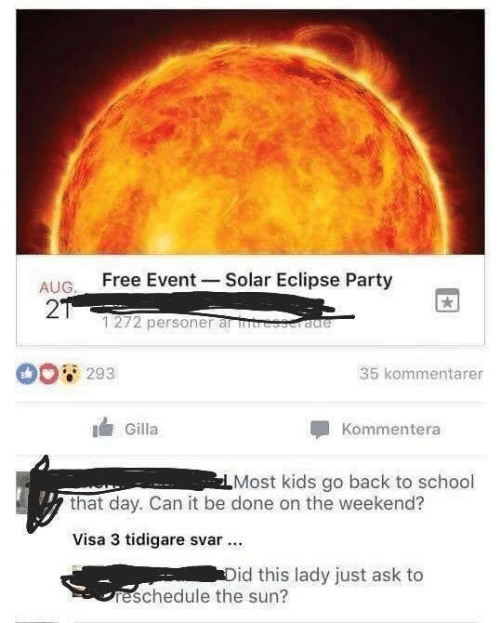 Party, School, and Eclipse: AUG. Free Event Solar Eclipse Party  2  1272 personer al tre  tie  293  35 kommentarer  Gilla  Kommentera  Most kids go back to school  that day. Can it be done on the weekend?  Visa 3 tidigare svar .  id this lady just ask to  reschedule the sun?