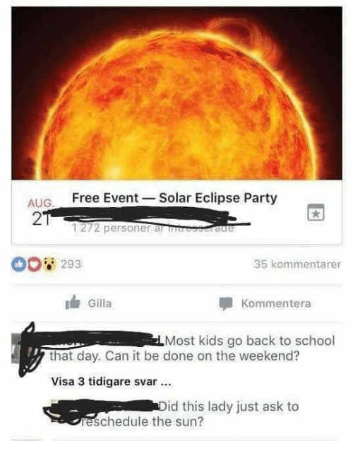 Memes, Party, and School: AUG. FreeEvent Solar Eclipse Party  2  1272 personer anm  0 293  35 kommentarer  Gilla  Kommentera  Most kids go back to school  that day. Can it be done on the weekend?  Visa 3 tidigare svar  id this lady just ask to  reschedule the sun?