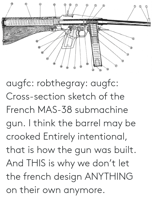This Is Why: augfc: robthegray:  augfc:  Cross-section sketch of the French MAS-38 submachine gun.   I think the barrel may be crooked  Entirely intentional, that is how the gun was built.    And THIS is why we don't let the french design ANYTHING on their own anymore.
